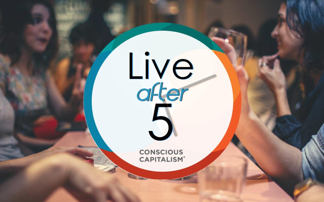 Conscious Capitalism: Live After 5